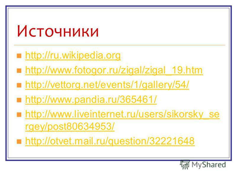 Источники http://ru.wikipedia.org http://www.fotogor.ru/zigal/zigal_19. htm http://vettorg.net/events/1/gallery/54/ http://www.pandia.ru/365461/ http://www.liveinternet.ru/users/sikorsky_se rgey/post80634953/ http://www.liveinternet.ru/users/sikorsky