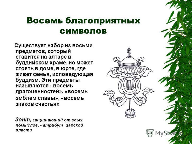 Восемь благоприятных символов Существует набор из восьми предметов, который ставится на алтаре в буддийском храме, но может стоять в доме, в юрте, где живет семья, исповедующая буддизм. Эти предметы называются «восемь драгоценностей», «восемь эмблем