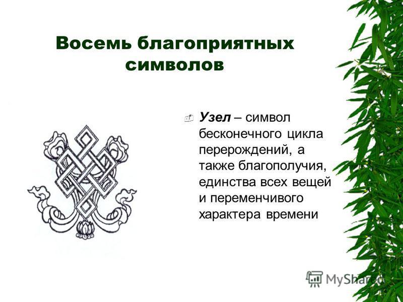Восемь благоприятных символов Узел – символ бесконечного цикла перерождений, а также благополучия, единства всех вещей и переменчивого характера времени