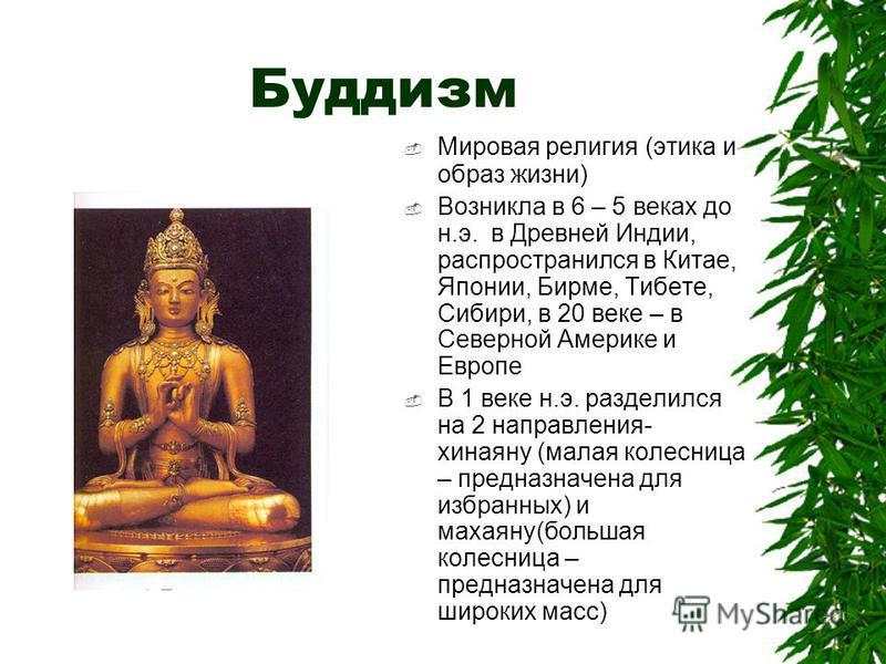 Буддизм Мировая религия (этика и образ жизни) Возникла в 6 – 5 веках до н.э. в Древней Индии, распространился в Китае, Японии, Бирме, Тибете, Сибири, в 20 веке – в Северной Америке и Европе В 1 веке н.э. разделился на 2 направления- хинаяну (малая ко