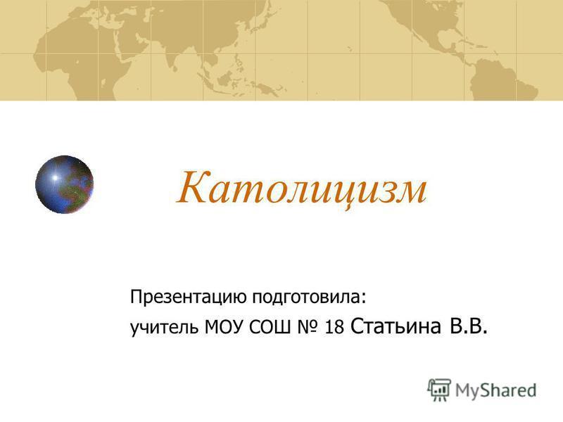 Католицизм Презентацию подготовила: учитель МОУ СОШ 18 Статьина В.В.