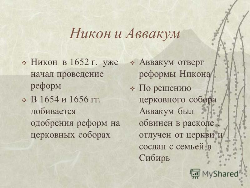 Никон и Аввакум Никон в 1652 г. уже начал проведение реформ В 1654 и 1656 гг. добивается одобрения реформ на церковных соборах Аввакум отверг реформы Никона По решению церковного собора Аввакум был обвинен в расколе, отлучен от церкви и сослан с семь