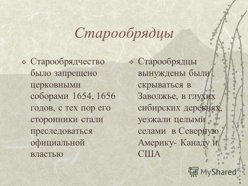 Старообрядцы Старообрядчество было запрещено церковными соборами 1654, 1656 годов, с тех пор его сторонники стали преследоваться официальной властью Старообрядцы вынуждены были скрываться в Заволжье, в глухих сибирских деревнях, уезжали целыми селами
