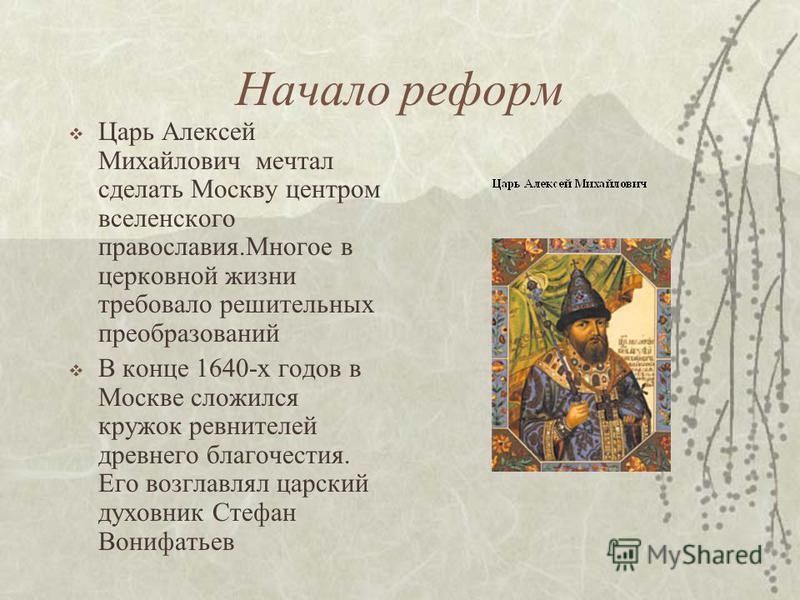 Начало реформ Царь Алексей Михайлович мечтал сделать Москву центром вселенского православия.Многое в церковной жизни требовало решительных преобразований В конце 1640-х годов в Москве сложился кружок ревнителей древнего благочестия. Его возглавлял ца