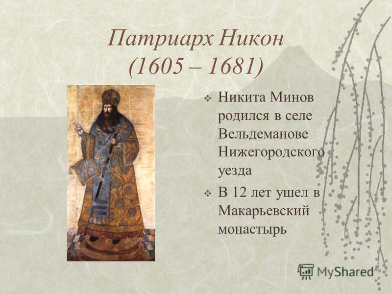 Патриарх Никон (1605 – 1681) Никита Минов родился в селе Вельдеманове Нижегородского уезда В 12 лет ушел в Макарьевский монастырь