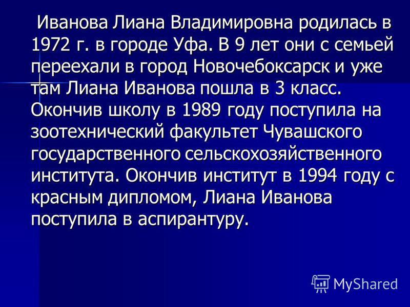 Иванова Лиана Владимировна родилась в 1972 г. в городе Уфа. В 9 лет они с семьей переехали в город Новочебоксарск и уже там Лиана Иванова пошла в 3 класс. Окончив школу в 1989 году поступила на зоотехнический факультет Чувашского государственного сел