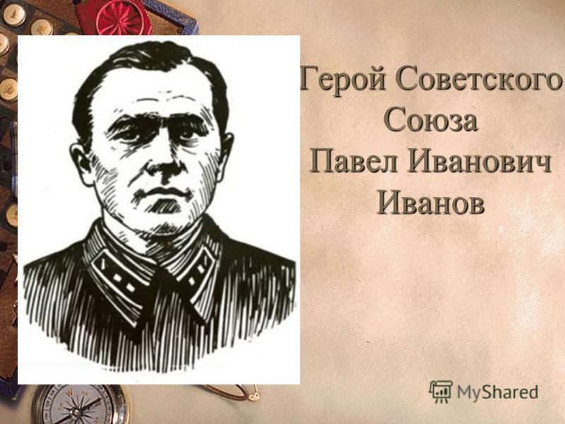 Герой Советского Союза Павел Иванович Иванов