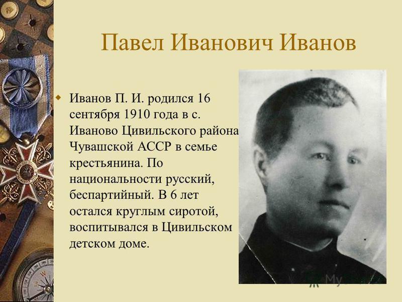 Павел Иванович Иванов Иванов П. И. родился 16 сентября 1910 года в с. Иваново Цивильского района Чувашской АССР в семье крестьянина. По национальности русский, беспартийный. В 6 лет остался круглым сиротой, воспитывался в Цивильском детском доме.