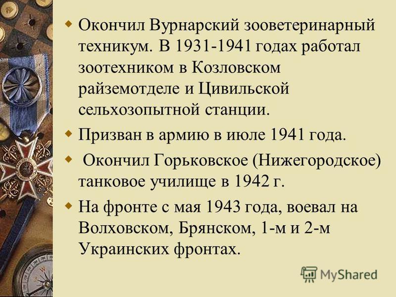 Окончил Вурнарский зооветеринарный техникум. В 1931-1941 годах работал зоотехником в Козловском райземотделе и Цивильской сельхоз опытной станции. Призван в армию в июле 1941 года. Окончил Горьковское (Нижегородское) танковое училище в 1942 г. На фро
