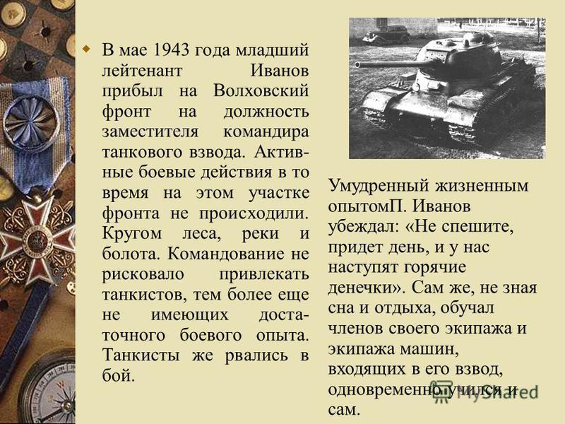 В мае 1943 года младший лейтенант Иванов прибыл на Волховский фронт на должность заместителя командира танкового взвода. Актив- ные боевые действия в то время на этом участке фронта не происходили. Кругом леса, реки и болота. Командование не рисковал