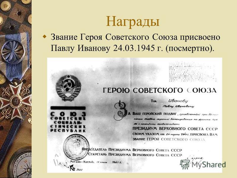 Награды Звание Героя Советского Союза присвоено Павлу Иванову 24.03.1945 г. (посмертно).