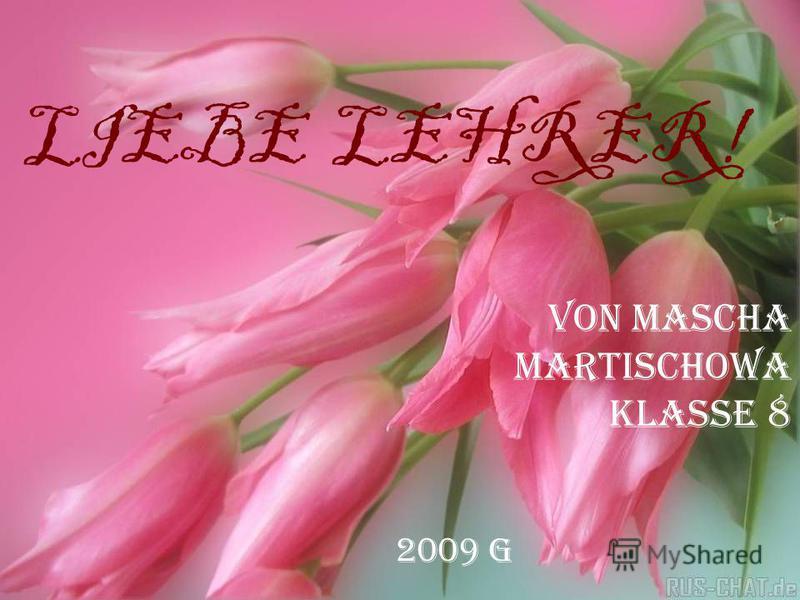 LIEBE LEHRER! VON MASCHA Martischowa KLASSE 8 2009 g