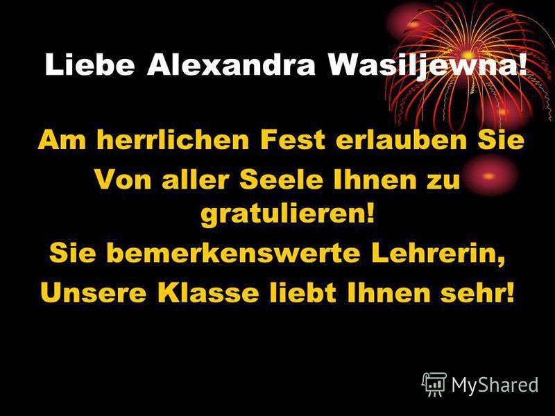 Liebe Alexandra Wasiljewna! Am herrlichen Fest erlauben Sie Von aller Seele Ihnen zu gratulieren! Sie bemerkenswerte Lehrerin, Unsere Klasse liebt Ihnen sehr!