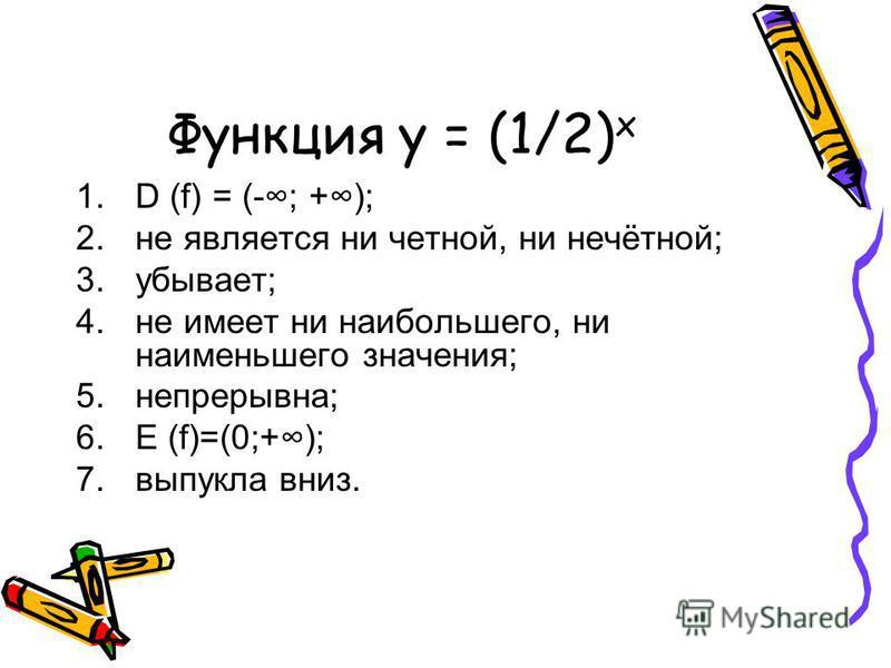 Функция y = (1/2) х 1. D (f) = (-; +); 2. не является ни четной, ни нечётной; 3.убывает; 4. не имеет ни наибольшего, ни наименьшего значения; 5.непрерывна; 6. E (f)=(0;+); 7. выпукла вниз.