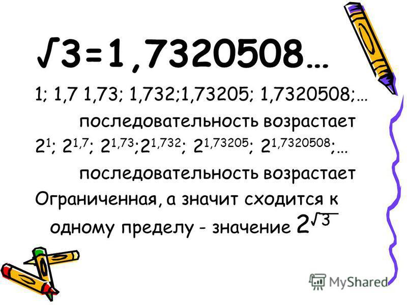 3=1,7320508… 1; 1,7 1,73; 1,732;1,73205; 1,7320508;… последовательность возрастает 2 1 ; 2 1,7 ; 2 1,73 ;2 1,732 ; 2 1,73205 ; 2 1,7320508 ;… последовательность возрастает Ограниченная, а значит сходится к одному пределу - значение 2 3