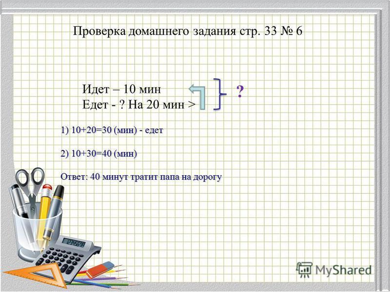 Проверка домашнего задания стр. 33 6 1) 10+20=30 (мин) - едет 2) 10+30=40 (мин) Ответ: 40 минут тратит папа на дорогу Идет – 10 мин Едет - ? На 20 мин > ?