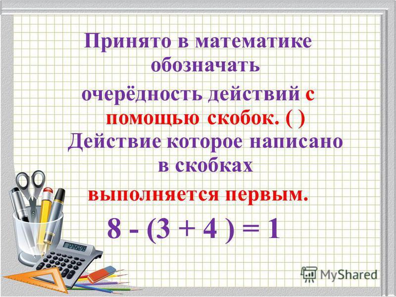 Принято в математике обозначать очерёдность действий с помощью скобок. ( ) Действие которое написано в скобках выполняется первым. 8 - (3 + 4 ) = 1