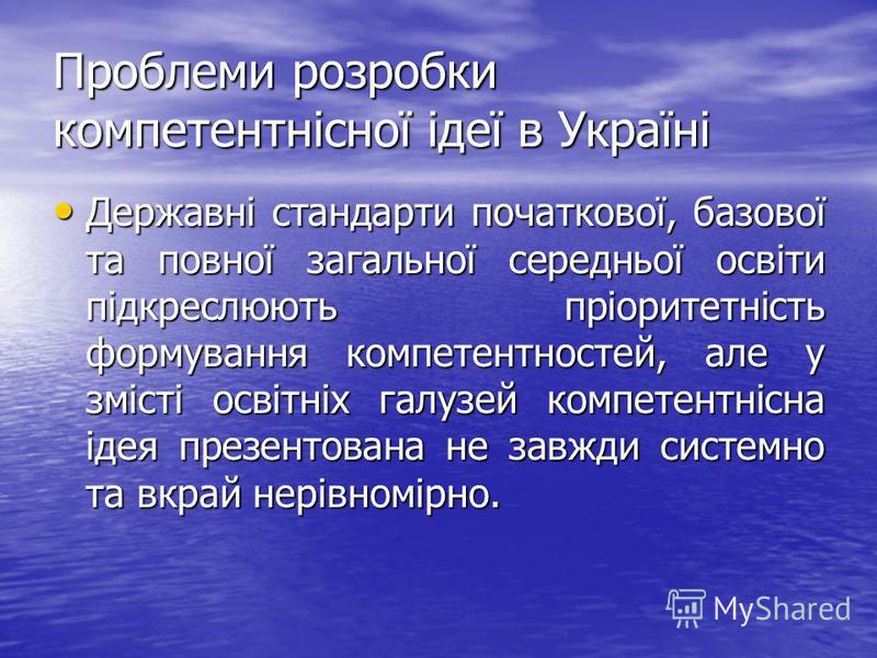 Проблеми розробки компетентнісної ідеї в Україні Державні стандарти початкової, базової та повної загальної середньої освіти підкреслюють пріоритетність формування компетентностей, але у змісті освітніх галузей компетентнісна ідея презентована не зав