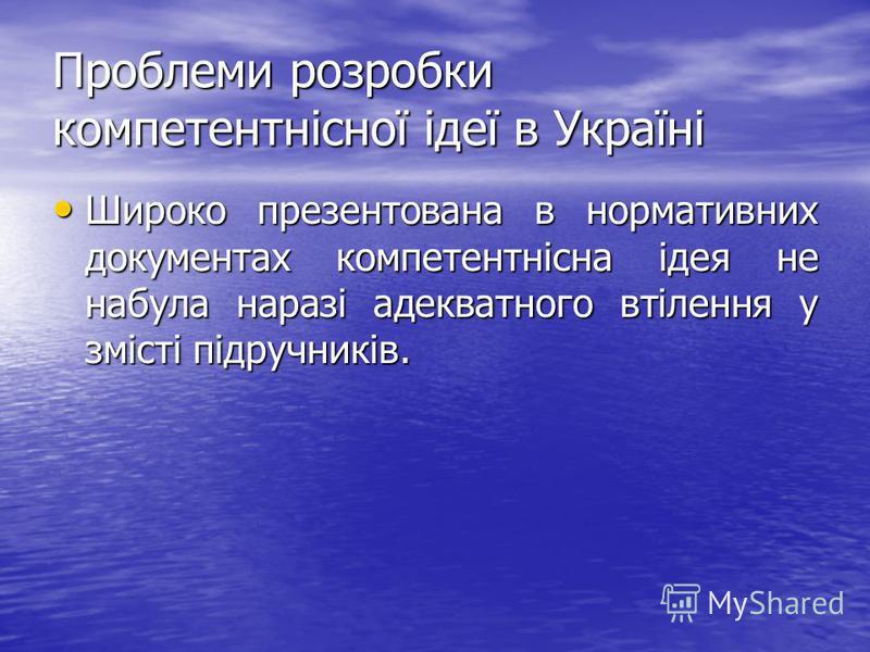Проблеми розробки компетентнісної ідеї в Україні Широко презентована в нормативних документах компетентнісна ідея не набула наразі адекватного втілення у змісті підручників. Широко презентована в нормативних документах компетентнісна ідея не набула н