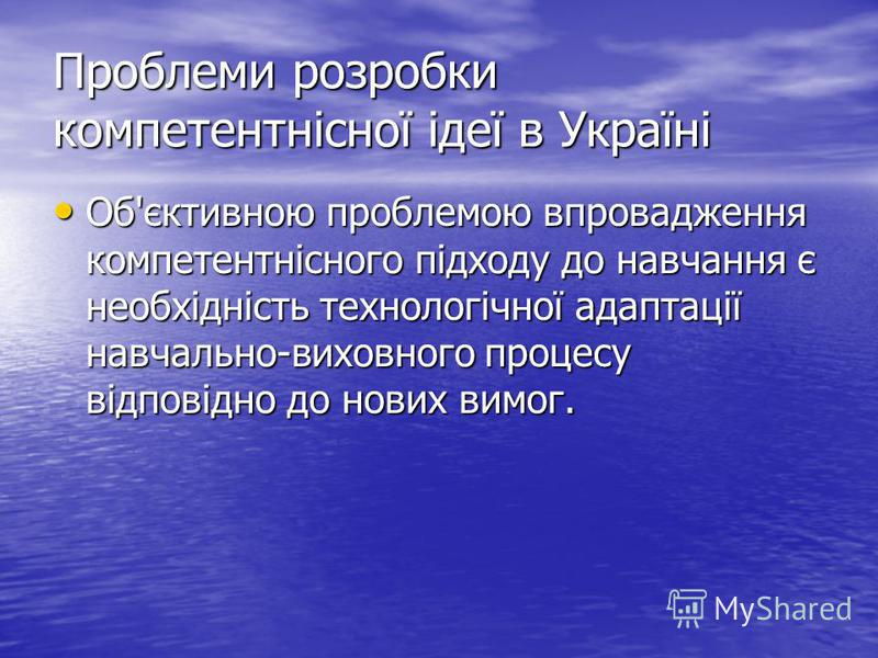 Проблеми розробки компетентнісної ідеї в Україні Об'єктивною проблемою впровадження компетентнісного підходу до навчання є необхідність технологічної адаптації навчально-виховного процесу відповідно до нових вимог. Об'єктивною проблемою впровадження