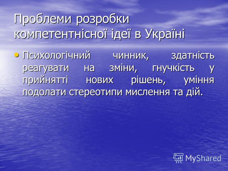 Проблеми розробки компетентнісної ідеї в Україні Психологічний чинник, здатність реагувати на зміни, гнучкість у прийнятті нових рішень, уміння подолати стереотипи мислення та дій. Психологічний чинник, здатність реагувати на зміни, гнучкість у прийн