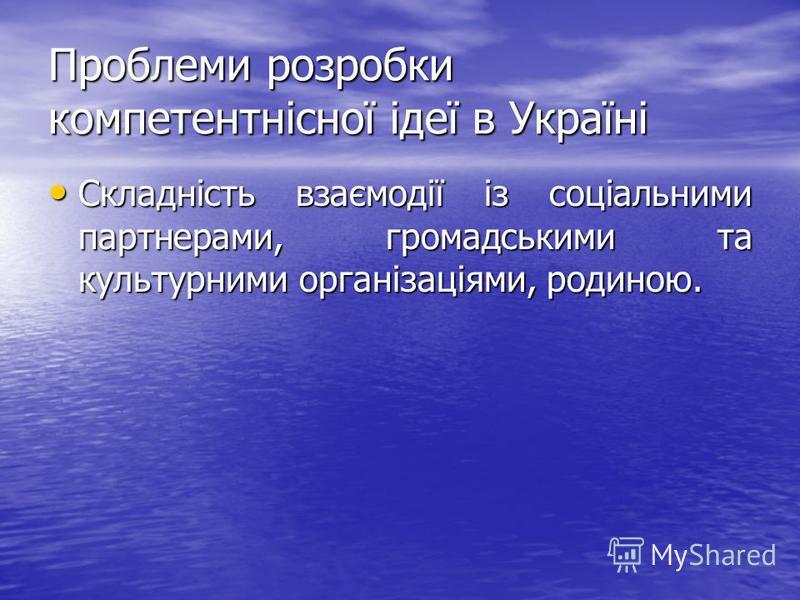 Проблеми розробки компетентнісної ідеї в Україні Складність взаємодії із соціальними партнерами, громадськими та культурними організаціями, родиною. Складність взаємодії із соціальними партнерами, громадськими та культурними організаціями, родиною.
