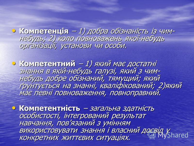 Компетенція – 1) добра обізнаність із чим- небудь; 2) коло повноважень якої-небудь організації, установи чи особи. Компетенція – 1) добра обізнаність із чим- небудь; 2) коло повноважень якої-небудь організації, установи чи особи. Компетентний – 1) як