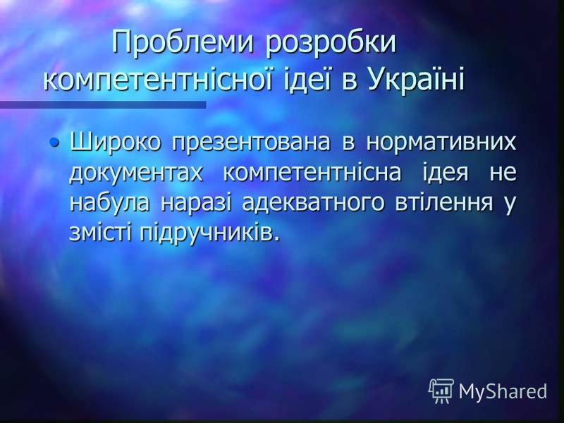 Проблеми розробки компетентнісної ідеї в Україні Широко презентована в нормативних документах компетентнісна ідея не набула наразі адекватного втілення у змісті підручників.Широко презентована в нормативних документах компетентнісна ідея не набула на