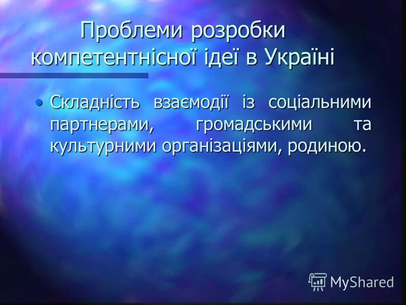 Проблеми розробки компетентнісної ідеї в Україні Складність взаємодії із соціальними партнерами, громадськими та культурними організаціями, родиною.Складність взаємодії із соціальними партнерами, громадськими та культурними організаціями, родиною.