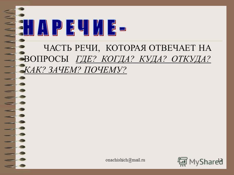 onachishich@mail.ru12 ЧАСТЬ РЕЧИ, КОТОРАЯ ОТВЕЧАЕТ НА ВОПРОСЫ ГДЕ? КОГДА? КУДА? ОТКУДА? КАК? ЗАЧЕМ? ПОЧЕМУ?