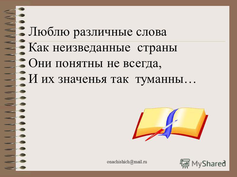 onachishich@mail.ru22 Люблю различные слова Как неизведанные страны Они понятны не всегда, И их значенья так туманны…