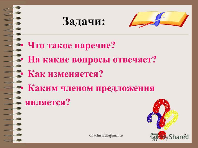 onachishich@mail.ru25 Задачи: Что такое наречие? На какие вопросы отвечает? Как изменяется? Каким членом предложения является?