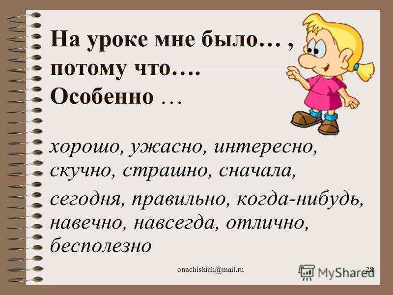 onachishich@mail.ru28 На уроке мне было…, потому что…. Особенно … хорошо, ужасно, интересно, скучно, страшно, сначала, сегодня, правильно, когда-нибудь, навечно, навсегда, отлично, бесполезно
