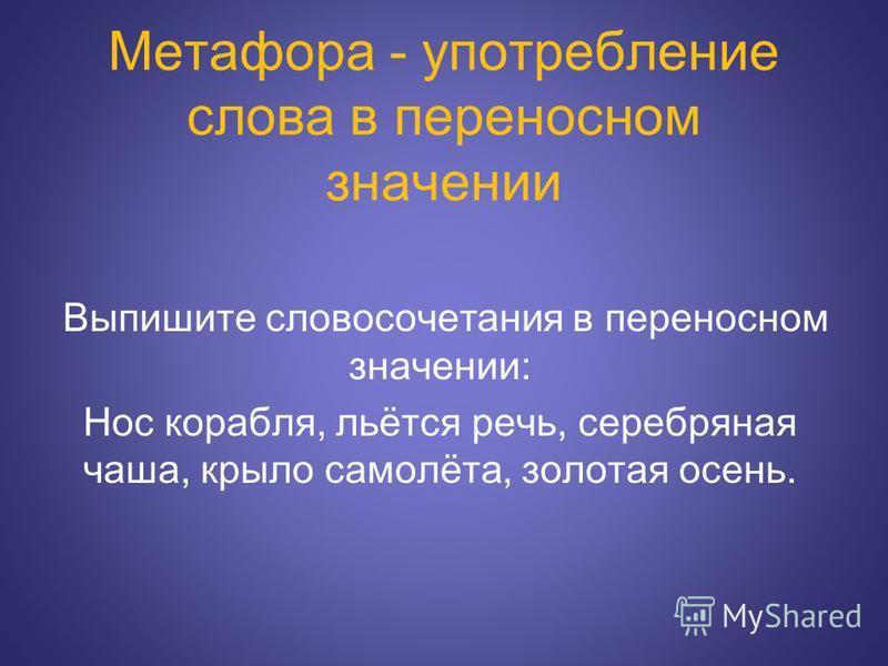 Метафора - употребление слова в переносном значении Выпишите словосочетания в переносном значении: Нос корабля, льётся речь, серебряная чаша, крыло самолёта, золотая осень.