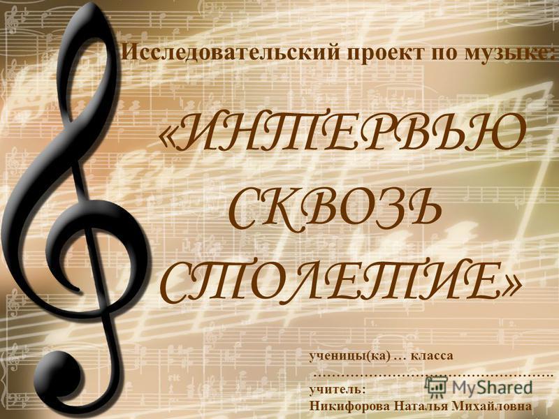 Исследовательский проект по музыке: «ИНТЕРВЬЮ СКВОЗЬ СТОЛЕТИЕ» ученицы(ка) … класса ……………………………………………. учитель: Никифорова Наталья Михайловна