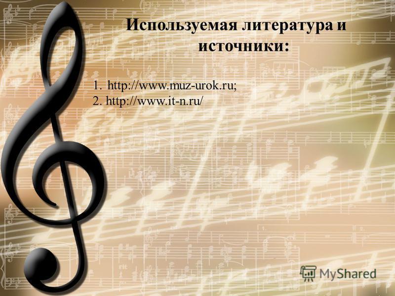 Используемая литература и источники: 1.http://www.muz-urok.ru; 2. http://www.it-n.ru/