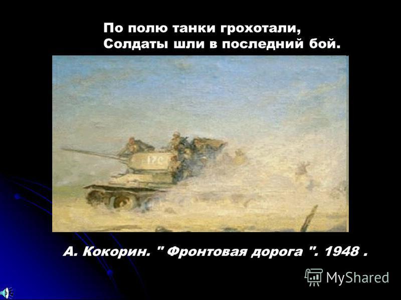 А. Кокорин.  Фронтовая дорога . 1948. По полю танки грохотали, Солдаты шли в последний бой.