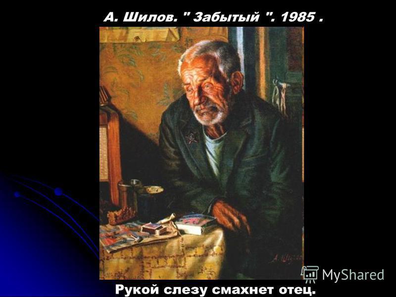 Рукой слезу смахнет отец. А. Шилов.  Забытый . 1985.