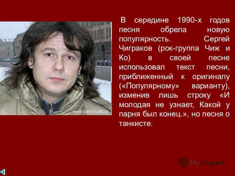 В середине 1990-х годов песня обрела новую популярность. Сергей Чиграков (рок-группа Чиж и Ко) в своей песне использовал текст песни, приближенный к оригиналу («Популярному» варианту), изменив лишь строку «И молодая не узнает, Какой у парня был конец