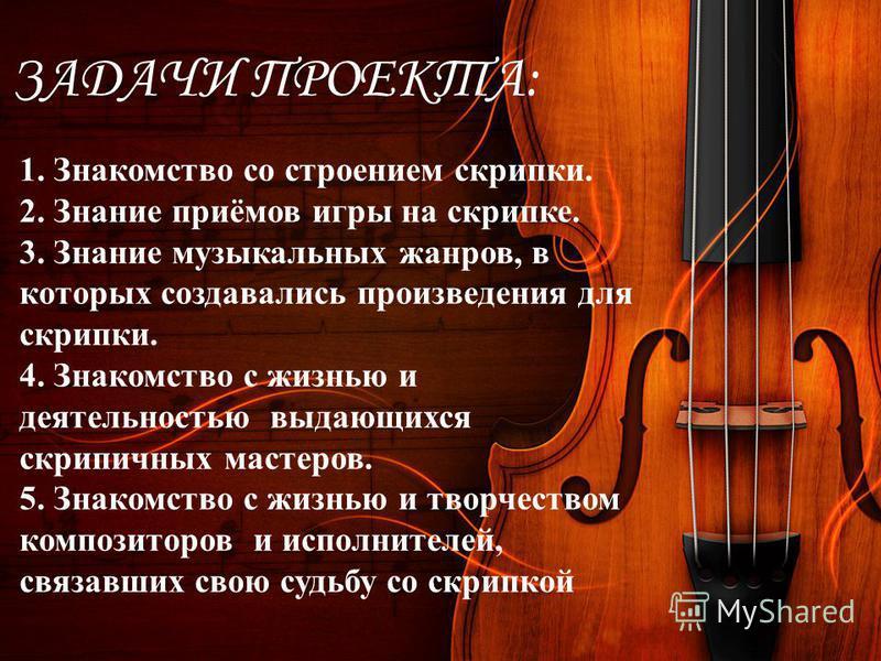 ЗАДАЧИ ПРОЕКТА: 1. Знакомство со строением скрипки. 2. Знание приёмов игры на скрипке. 3. Знание музыкальных жанров, в которых создавались произведения для скрипки. 4. Знакомство с жизнью и деятельностью выдающихся скрипичных мастеров. 5. Знакомство