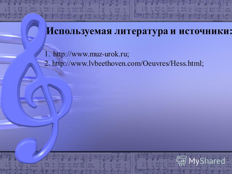 Используемая литература и источники: 1.http://www.muz-urok.ru; 2. http://www.lvbeethoven.com/Oeuvres/Hess.html;