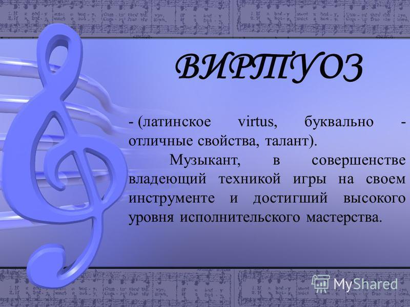 ВИРТУОЗ - (латинское virtus, буквально - отличные свойства, талант). Музыкант, в совершенстве владеющий техникой игры на своем инструменте и достигший высокого уровня исполнительского мастерства.