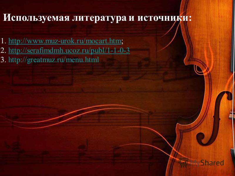 Используемая литература и источники: 1. http://www.muz-urok.ru/mocart.htm;http://www.muz-urok.ru/mocart.htm 2. http://serafimdmh.ucoz.ru/publ/1-1-0-3http://serafimdmh.ucoz.ru/publ/1-1-0-3 3. http://greatmuz.ru/menu.html