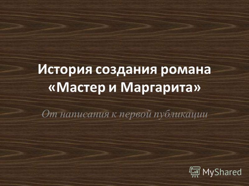 История создания романа «Мастер и Маргарита» От написания к первой публикации