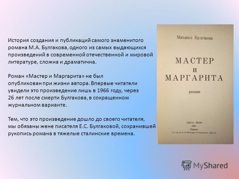 История создания и публикаций самого знаменитого романа М.А. Булгакова, одного из самых выдающихся произведений в современной отечественной и мировой литературе, сложна и драматична. Роман «Мастер и Маргарита» не был опубликован при жизни автора. Впе