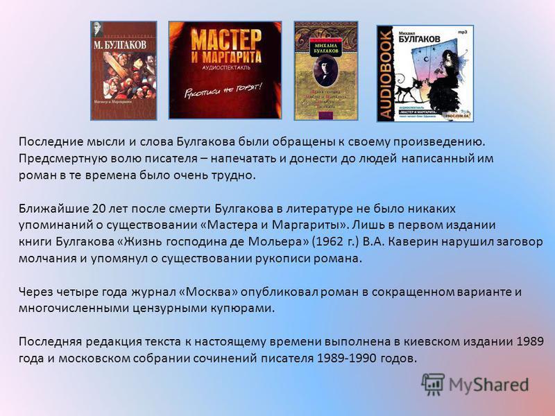 Последние мысли и слова Булгакова были обращены к своюему произведению. Предсмертную волю писателя – напечатать и донести до людей написанный им роман в те времена было очень трудно. Ближайшие 20 лет после смерти Булгакова в литературе не было никаки