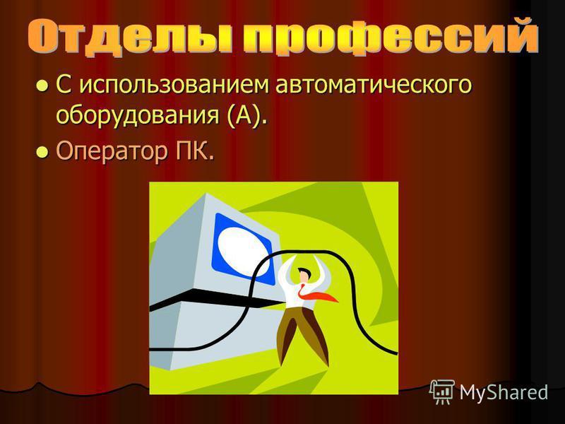 С использованием автоматического оборудования (А). С использованием автоматического оборудования (А). Оператор ПК. Оператор ПК.