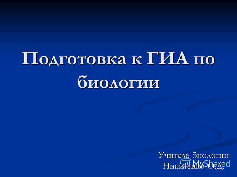 Подготовка к ГИА по биологии Учитель биологии Никитенко О.Д.