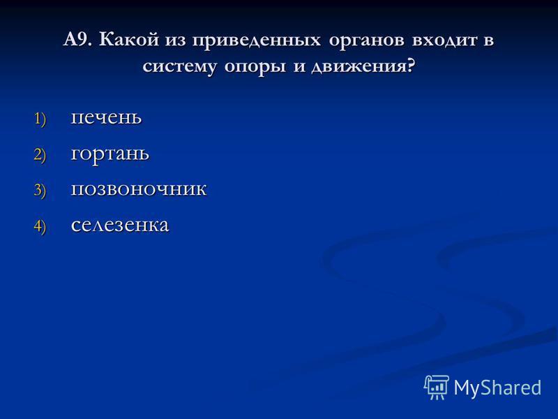 А9. Какой из приведенных органов входит в систему опоры и движения? 1) печень 2) гортань 3) позвоночник 4) селезенка