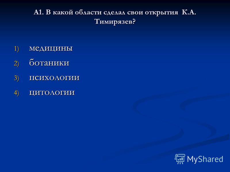 А1. В какой области сделал свои открытия К.А. Тимирязев? 1) медицины 2) ботаники 3) психологии 4) цитологии